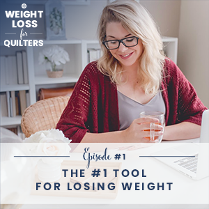 Weight Loss for Quilters with Dara Tomasson | The #1 Tool For Losing Weight