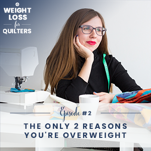 Weight Loss for Quilters with Dara Tomasson | The Only 2 Reasons You're Overweight