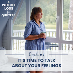 Weight Loss for Quilters with Dara Tomasson | It's Time to Talk About Your Feelings