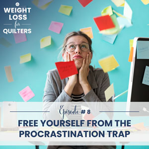 Weight Loss for Quilters with Dara Tomasson | Free Yourself from The Procrastination Trap