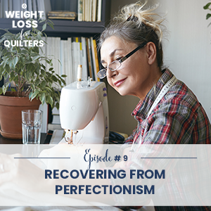 Weight Loss for Quilters with Dara Tomasson | Recovering from Perfectionism