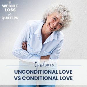 Weight Loss for Quilters with Dara Tomasson | Unconditional Love vs Conditional Love